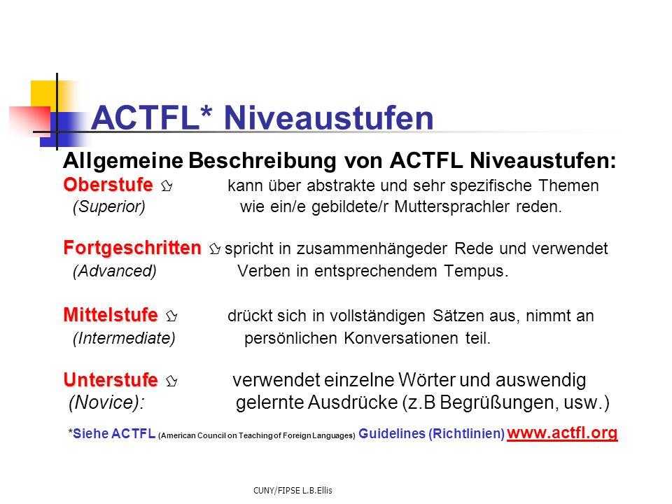 CUNY/FIPSE L.B.Ellis ACTFL* Niveaustufen Allgemeine Beschreibung von ACTFL Niveaustufen: Oberstufe Oberstufe  kann über abstrakte und sehr spezifische Themen (Superior) wie ein/e gebildete/r Muttersprachler reden.