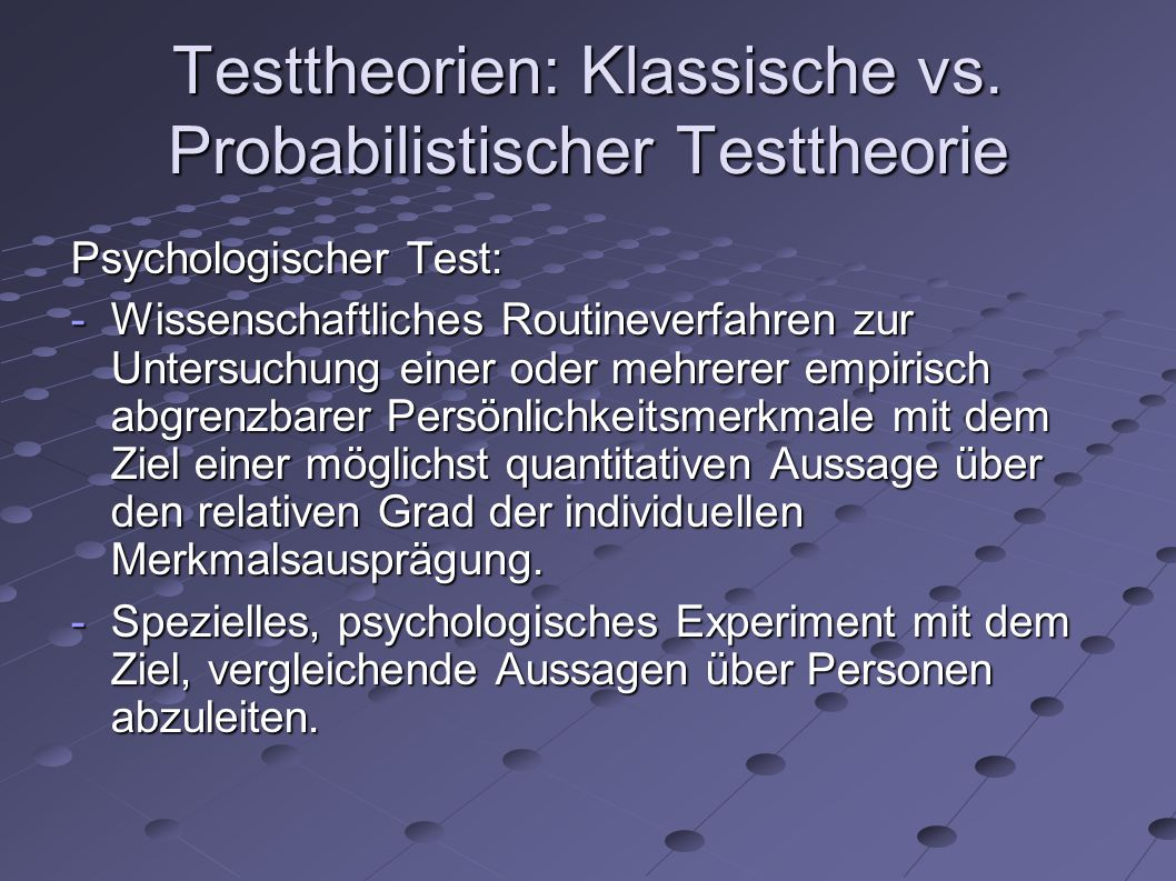 Testtheorien Testtheorie: - Theorie darüber, wie das zu erfassende psychische Merkmal der Person ihr Verhalten im Test beeinflusst.