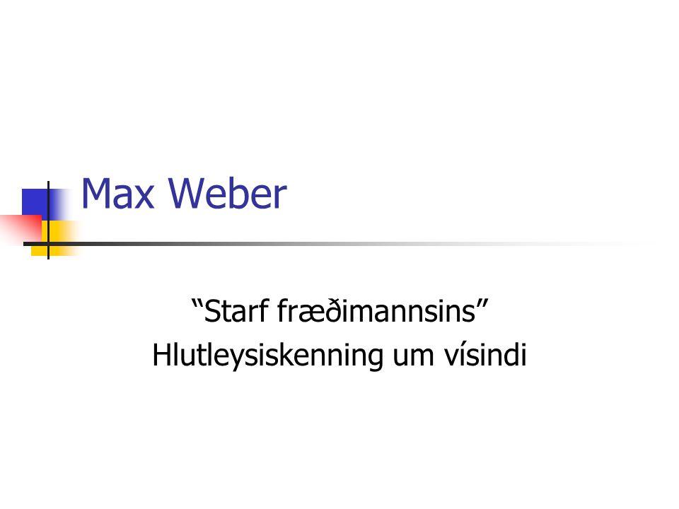 """Max Weber """"Starf fræðimannsins"""" Hlutleysiskenning um vísindi"""