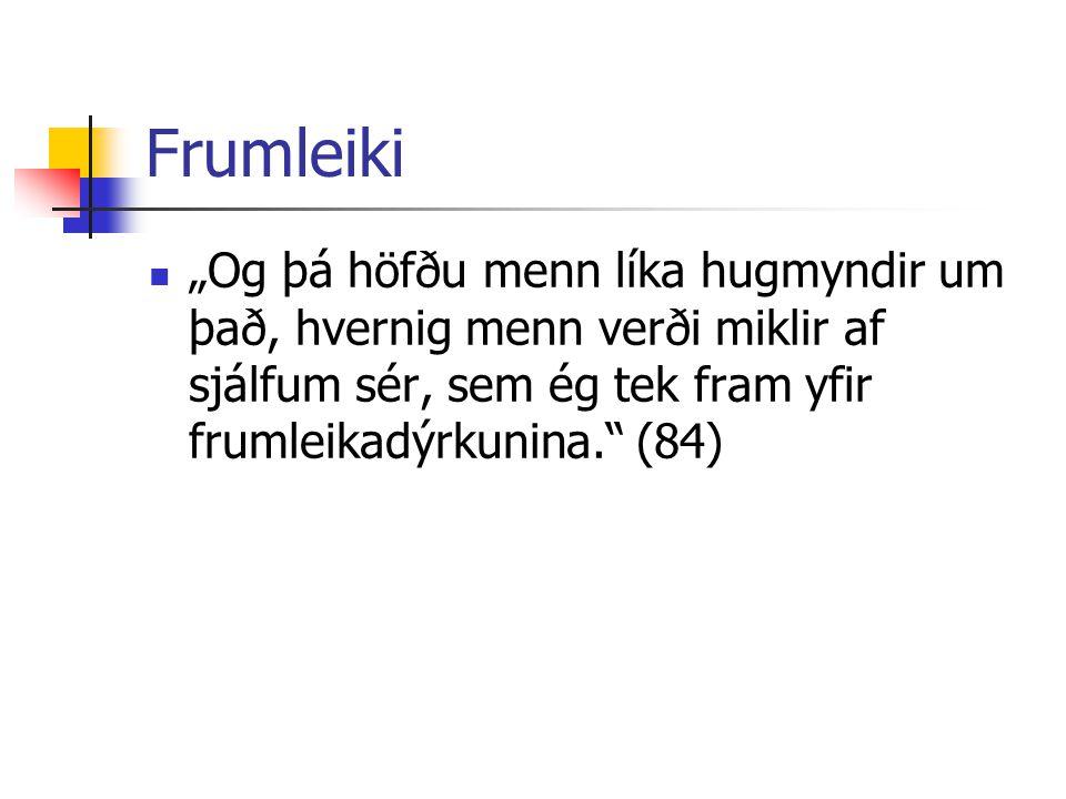 """Frumleiki """"Og þá höfðu menn líka hugmyndir um það, hvernig menn verði miklir af sjálfum sér, sem ég tek fram yfir frumleikadýrkunina."""" (84)"""