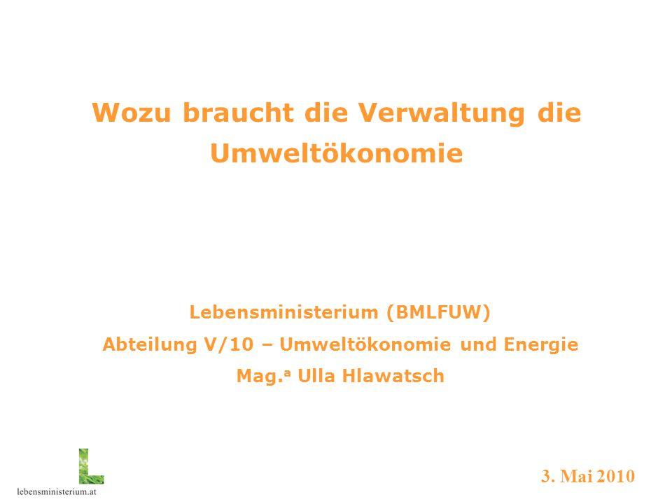 Wozu braucht die Verwaltung die Umweltökonomie Lebensministerium (BMLFUW) Abteilung V/10 – Umweltökonomie und Energie Mag. a Ulla Hlawatsch 3. Mai 201