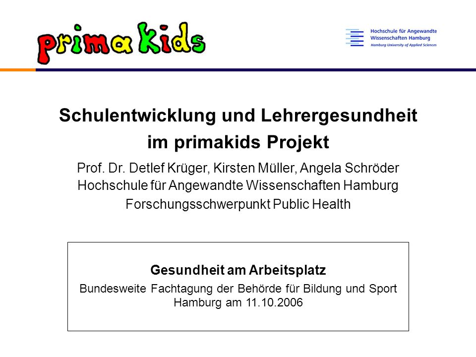 """primakids """"Primärprävention und Gesundheitsförderung im Setting Schule Modellprojekt am Forschungsschwerpunkt Public Health der HAW Hamburg Kontrollierte Interventionsstudie (2002-2006) Kooperationspartner: Techniker Krankenkasse"""