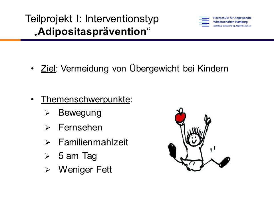 """Teilprojekt I: Interventionstyp """"Adipositasprävention Ziel: Vermeidung von Übergewicht bei Kindern Themenschwerpunkte:  Bewegung  Fernsehen  Familienmahlzeit  5 am Tag  Weniger Fett"""