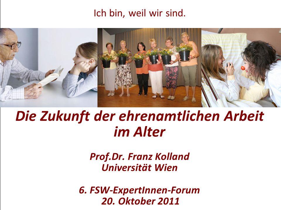 Die Zukunft der ehrenamtlichen Arbeit im Alter Prof.Dr. Franz Kolland Universität Wien 6. FSW-ExpertInnen-Forum 20. Oktober 2011 Ich bin, weil wir sin