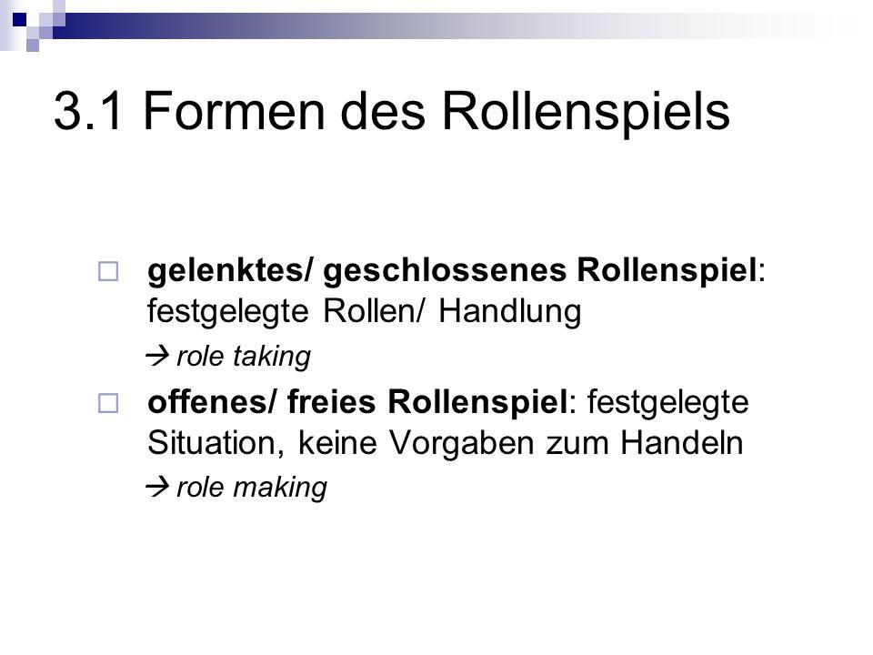 3.1 Formen des Rollenspiels  gelenktes/ geschlossenes Rollenspiel: festgelegte Rollen/ Handlung  role taking  offenes/ freies Rollenspiel: festgelegte Situation, keine Vorgaben zum Handeln  role making