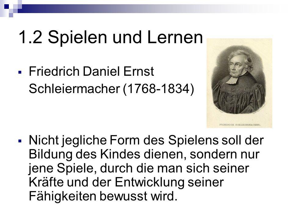 1.2 Spielen und Lernen  Friedrich Daniel Ernst Schleiermacher (1768-1834)  Nicht jegliche Form des Spielens soll der Bildung des Kindes dienen, sondern nur jene Spiele, durch die man sich seiner Kräfte und der Entwicklung seiner Fähigkeiten bewusst wird.