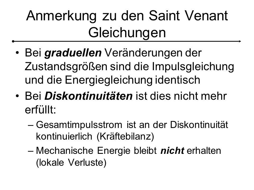 Anmerkung zu den Saint Venant Gleichungen Bei graduellen Veränderungen der Zustandsgrößen sind die Impulsgleichung und die Energiegleichung identisch Bei Diskontinuitäten ist dies nicht mehr erfüllt: –Gesamtimpulsstrom ist an der Diskontinuität kontinuierlich (Kräftebilanz) –Mechanische Energie bleibt nicht erhalten (lokale Verluste)