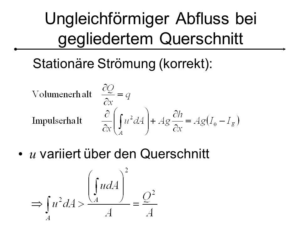 Ungleichförmiger Abfluss bei gegliedertem Querschnitt u variiert über den Querschnitt Stationäre Strömung (korrekt):