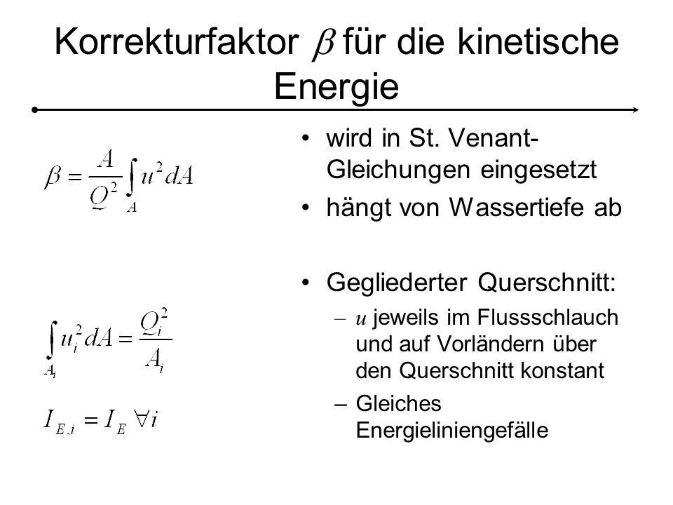 Korrekturfaktor  für die kinetische Energie wird in St. Venant- Gleichungen eingesetzt hängt von Wassertiefe ab Gegliederter Querschnitt: –u jeweils
