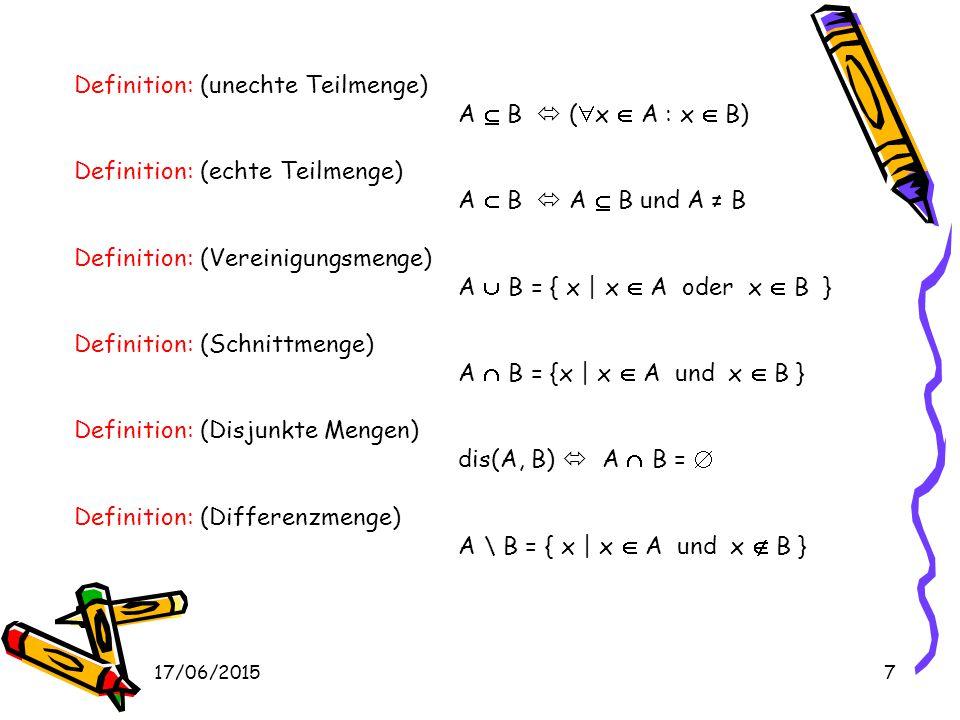 17/06/20157 Definition: (unechte Teilmenge) A  B  (  x  A : x  B) Definition: (echte Teilmenge) A  B  A  B und A ≠ B Definition: (Vereinigungsmenge) A  B = { x | x  A oder x  B } Definition: (Schnittmenge) A  B = {x | x  A und x  B } Definition: (Disjunkte Mengen) dis(A, B)  A  B =  Definition: (Differenzmenge) A \ B = { x | x  A und x  B }