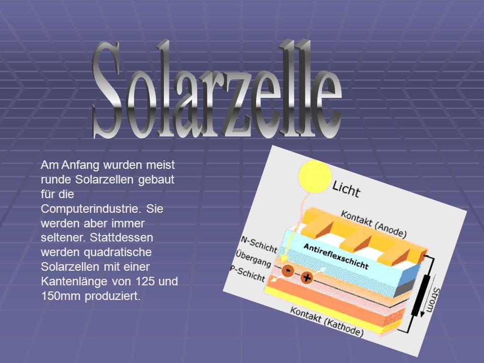 Am Anfang wurden meist runde Solarzellen gebaut für die Computerindustrie. Sie werden aber immer seltener. Stattdessen werden quadratische Solarzellen