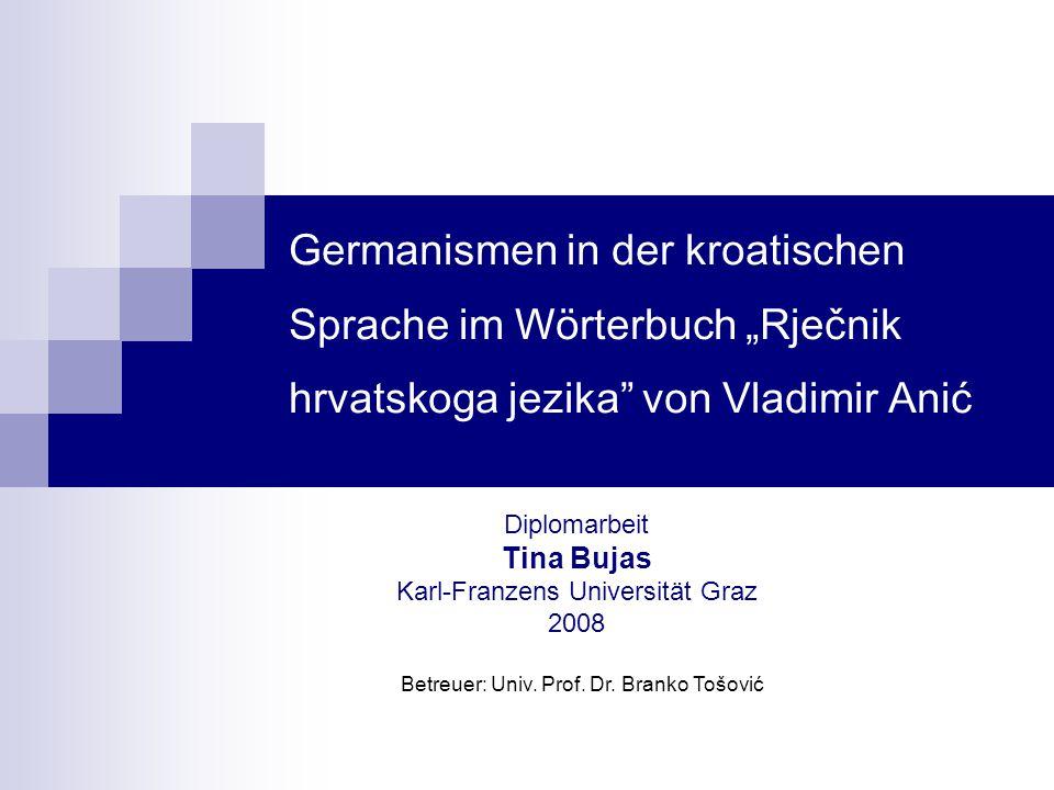 """Germanismen in der kroatischen Sprache im Wörterbuch """"Rječnik hrvatskoga jezika"""" von Vladimir Anić Diplomarbeit Tina Bujas Karl-Franzens Universität G"""