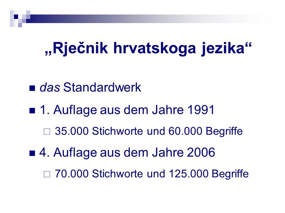 """""""Rječnik hrvatskoga jezika"""" das Standardwerk 1. Auflage aus dem Jahre 1991  35.000 Stichworte und 60.000 Begriffe 4. Auflage aus dem Jahre 2006  70."""