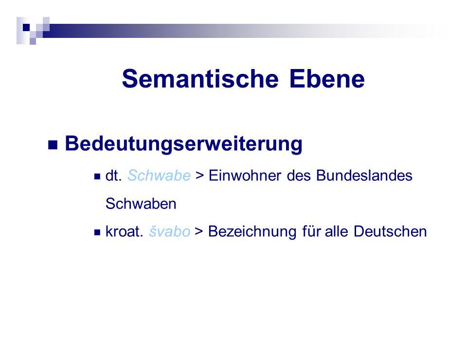 Semantische Ebene Bedeutungserweiterung dt. Schwabe > Einwohner des Bundeslandes Schwaben kroat. švabo > Bezeichnung für alle Deutschen