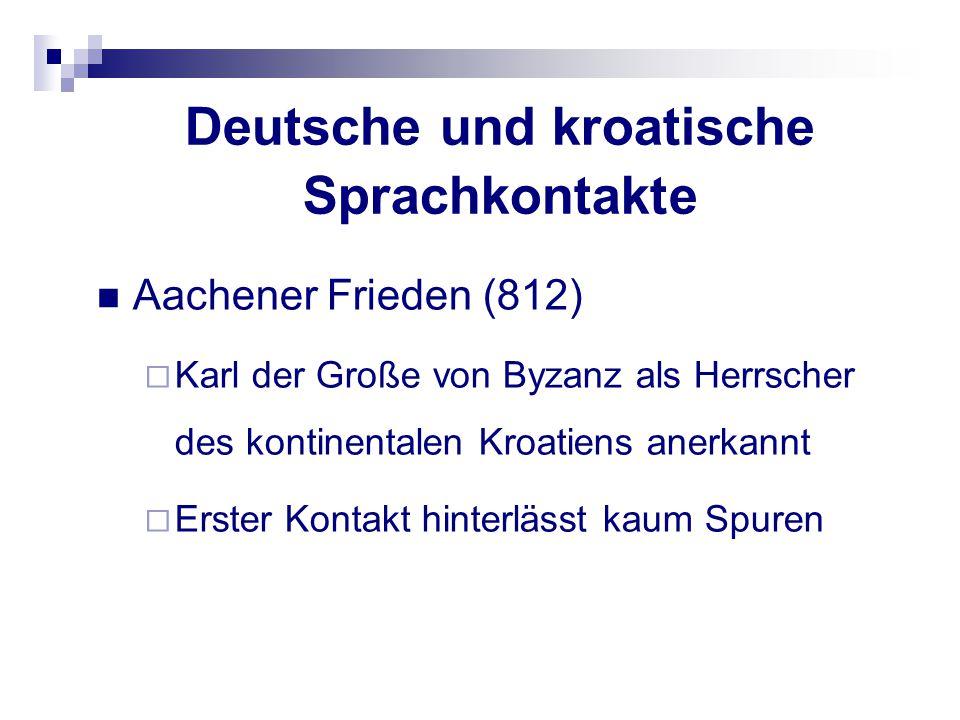 Deutsche und kroatische Sprachkontakte Aachener Frieden (812)  Karl der Große von Byzanz als Herrscher des kontinentalen Kroatiens anerkannt  Erster
