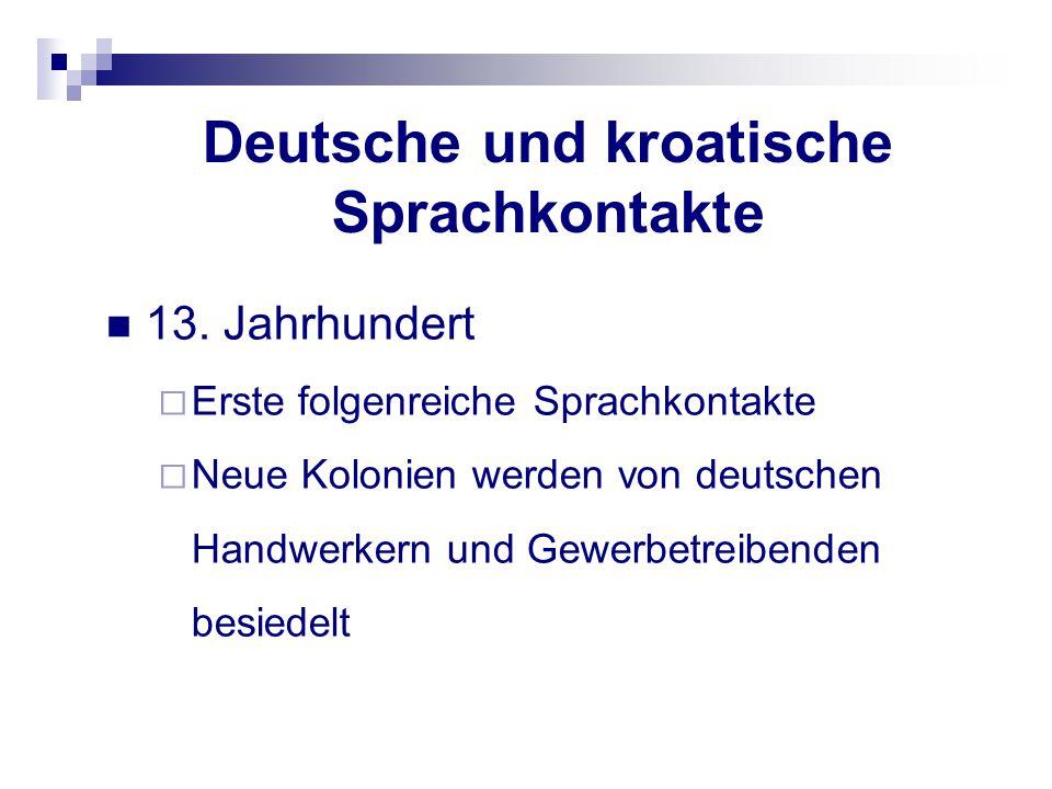 Deutsche und kroatische Sprachkontakte 13. Jahrhundert  Erste folgenreiche Sprachkontakte  Neue Kolonien werden von deutschen Handwerkern und Gewerb