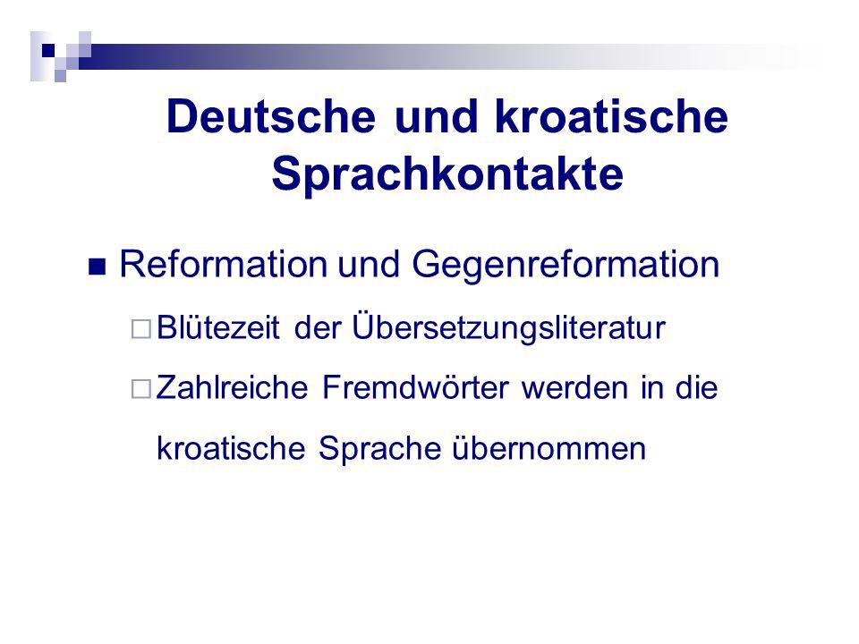 Deutsche und kroatische Sprachkontakte Reformation und Gegenreformation  Blütezeit der Übersetzungsliteratur  Zahlreiche Fremdwörter werden in die k