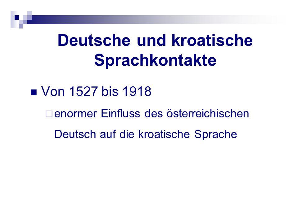 Deutsche und kroatische Sprachkontakte Von 1527 bis 1918  enormer Einfluss des österreichischen Deutsch auf die kroatische Sprache