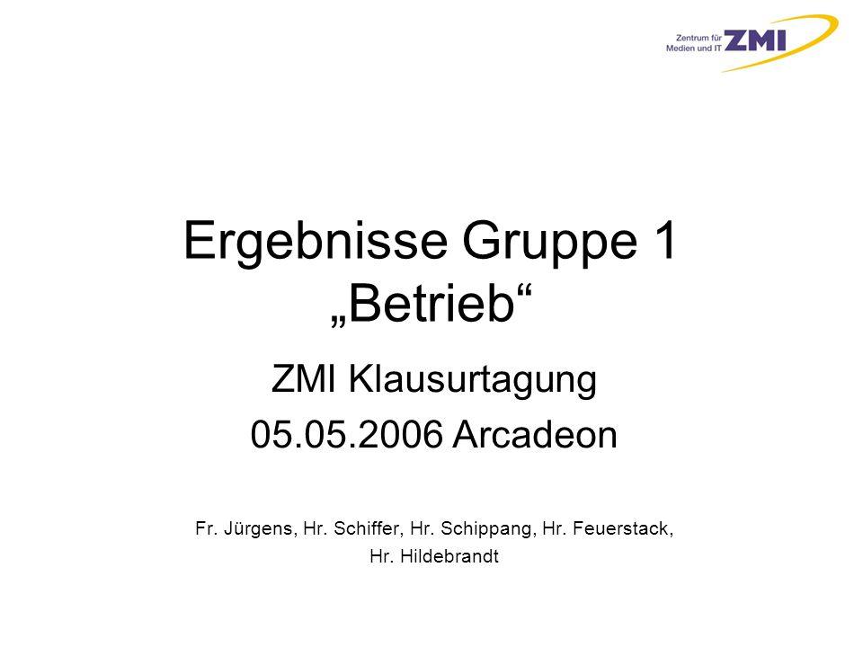 """Ergebnisse Gruppe 1 """"Betrieb ZMI Klausurtagung 05.05.2006 Arcadeon Fr."""
