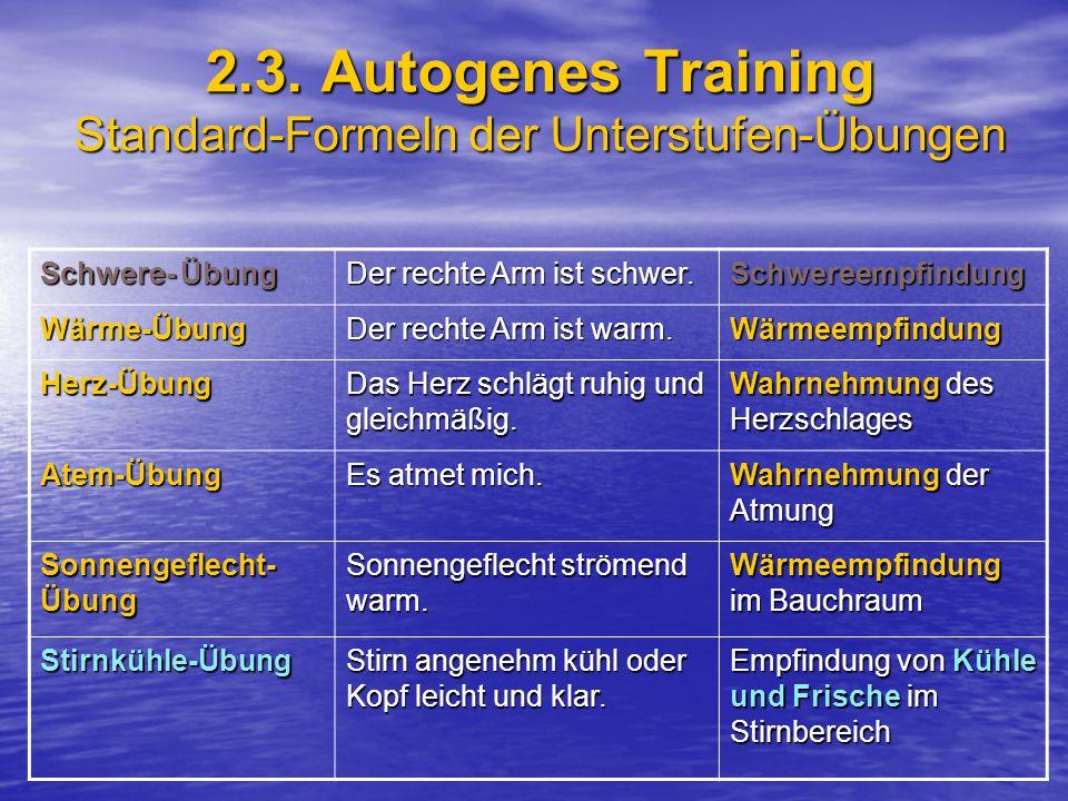 2.3. Autogenes Training Standard-Formeln der Unterstufen-Übungen Schwere- Übung Der rechte Arm ist schwer. Schwereempfindung Wärme-Übung Der rechte Ar