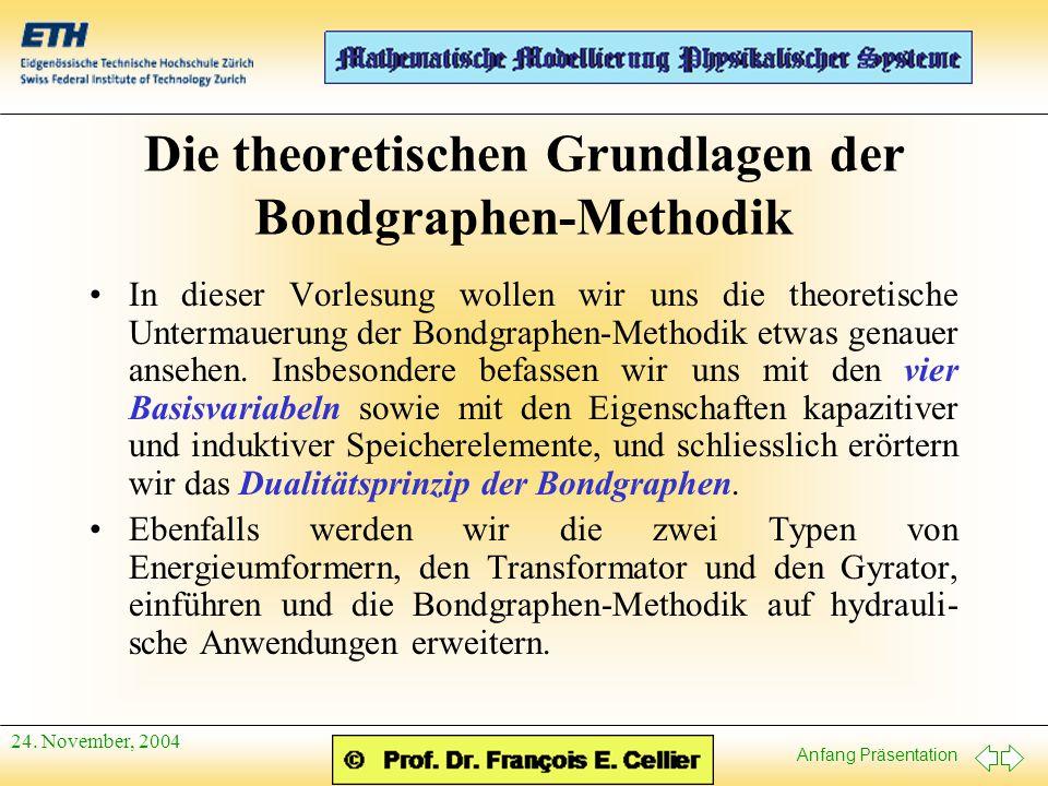 Anfang Präsentation 24. November, 2004 Die theoretischen Grundlagen der Bondgraphen-Methodik In dieser Vorlesung wollen wir uns die theoretische Unter