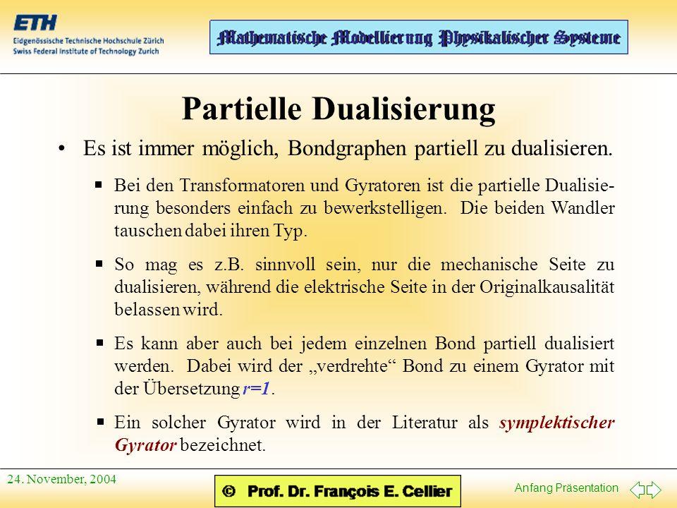 Anfang Präsentation 24. November, 2004 Partielle Dualisierung Es ist immer möglich, Bondgraphen partiell zu dualisieren. Bei den Transformatoren und G