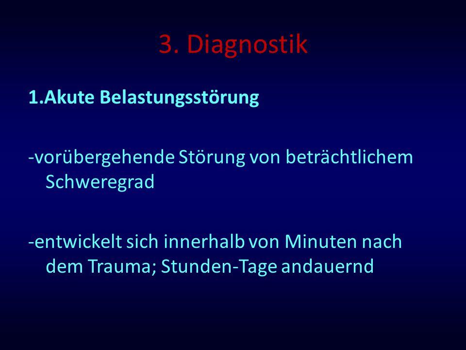 3. Diagnostik 1.Akute Belastungsstörung -vorübergehende Störung von beträchtlichem Schweregrad -entwickelt sich innerhalb von Minuten nach dem Trauma;