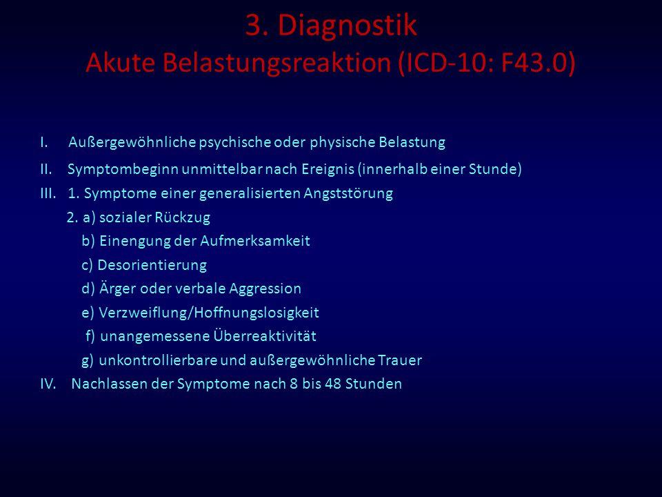 3. Diagnostik Akute Belastungsreaktion (ICD-10: F43.0) I. Außergewöhnliche psychische oder physische Belastung II. Symptombeginn unmittelbar nach Erei