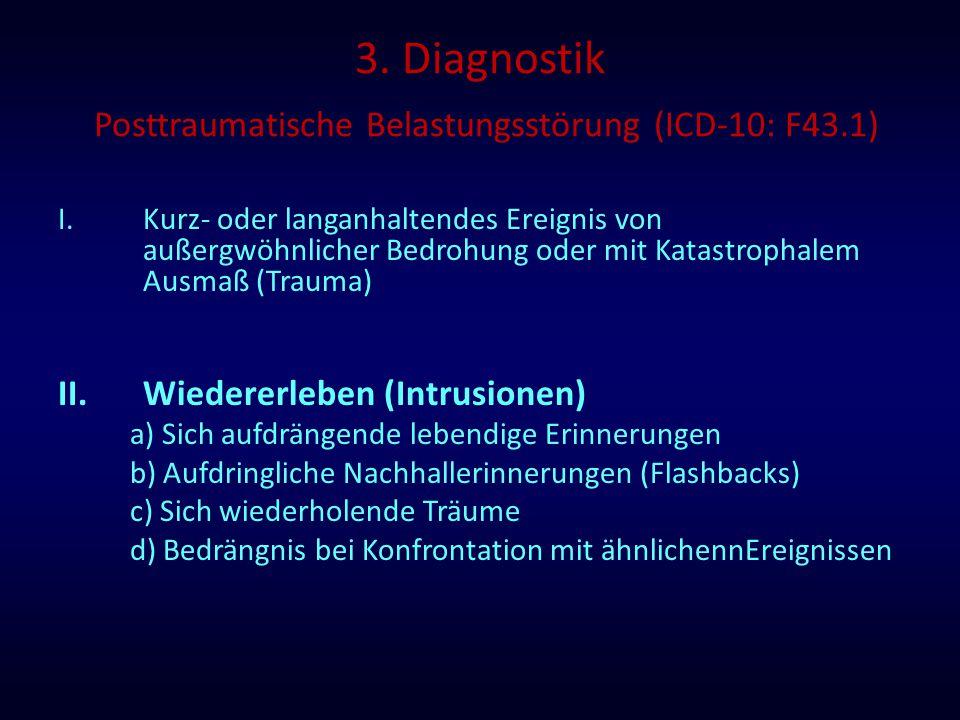 3. Diagnostik Posttraumatische Belastungsstörung (ICD-10: F43.1) I.Kurz- oder langanhaltendes Ereignis von außergwöhnlicher Bedrohung oder mit Katastr