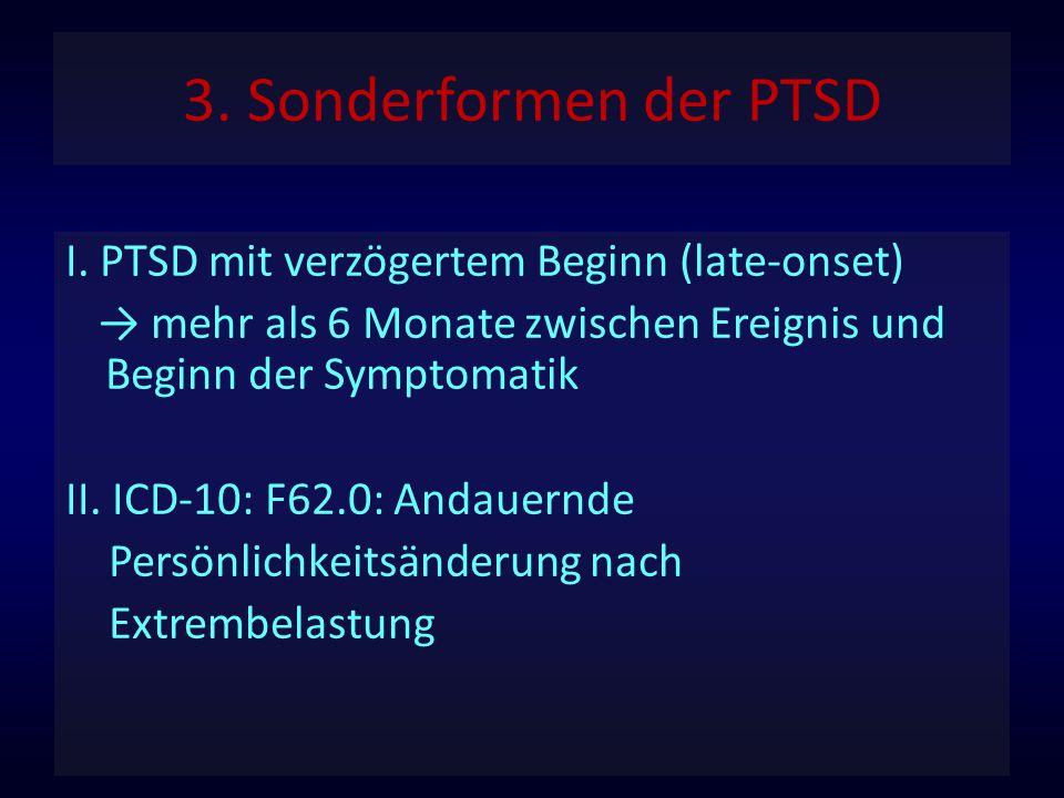 3. Sonderformen der PTSD I. PTSD mit verzögertem Beginn (late-onset) → mehr als 6 Monate zwischen Ereignis und Beginn der Symptomatik II. ICD-10: F62.