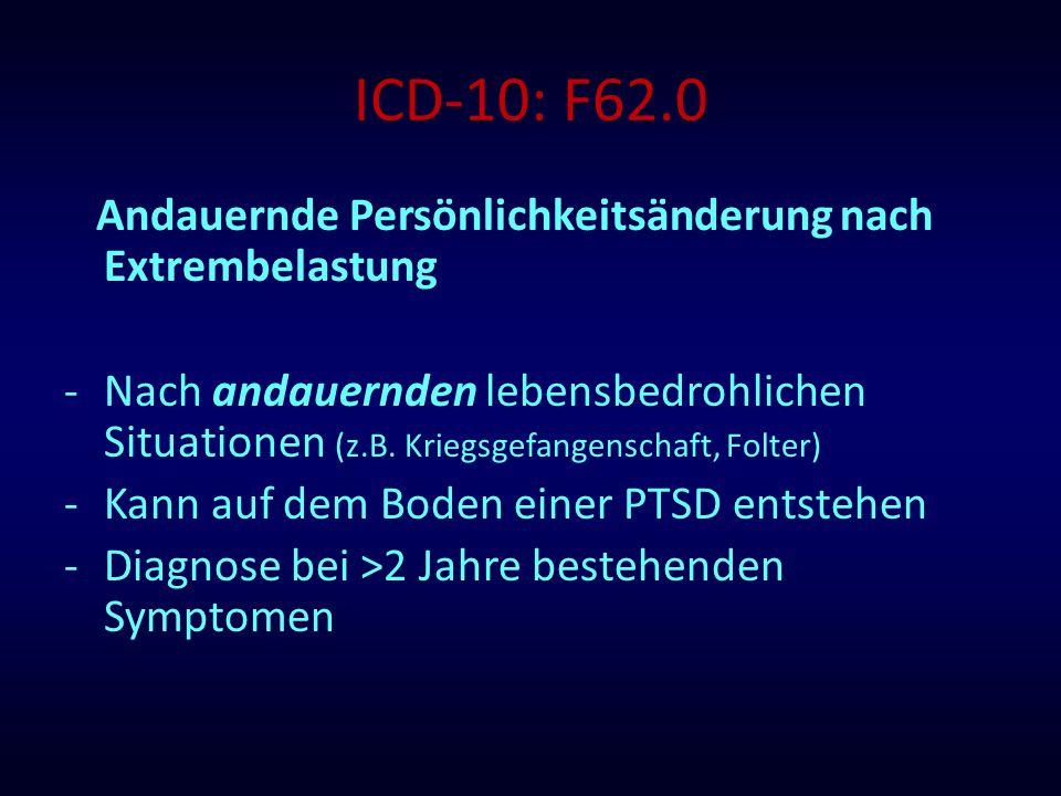 ICD-10: F62.0 Andauernde Persönlichkeitsänderung nach Extrembelastung -Nach andauernden lebensbedrohlichen Situationen (z.B. Kriegsgefangenschaft, Fol