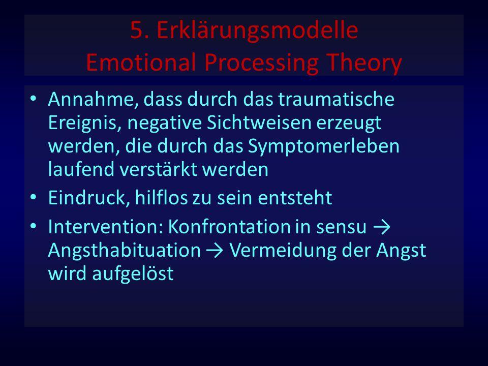 5. Erklärungsmodelle Emotional Processing Theory Annahme, dass durch das traumatische Ereignis, negative Sichtweisen erzeugt werden, die durch das Sym