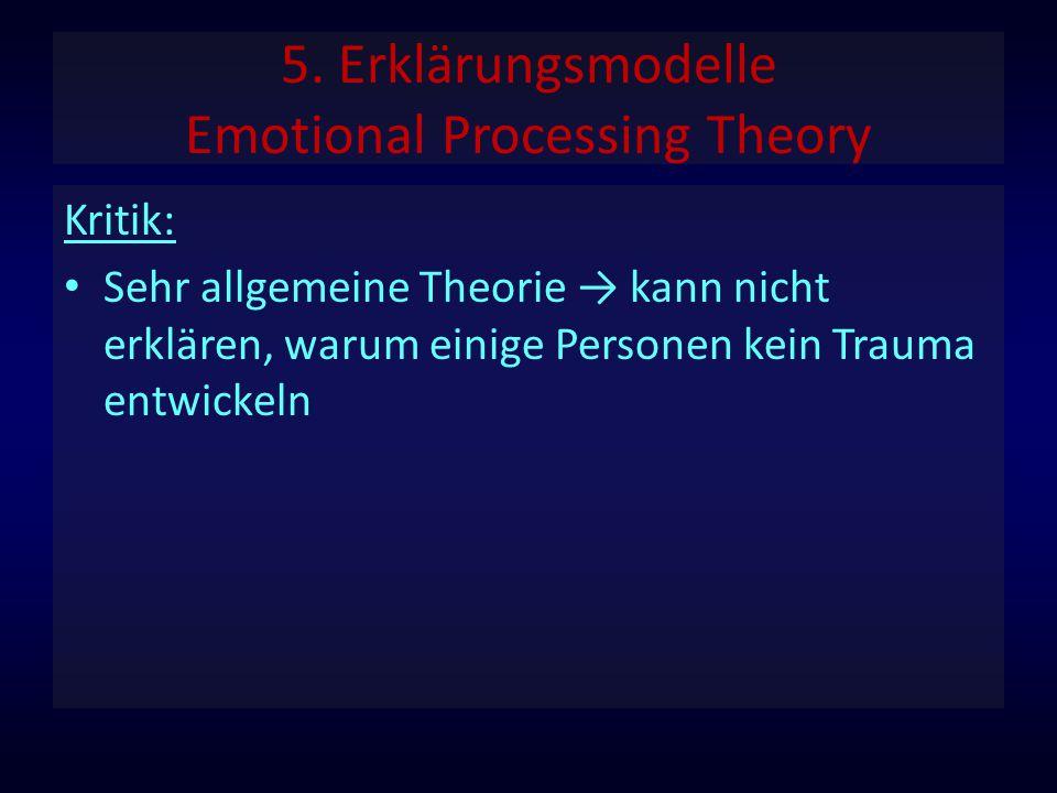 5. Erklärungsmodelle Emotional Processing Theory Kritik: Sehr allgemeine Theorie → kann nicht erklären, warum einige Personen kein Trauma entwickeln