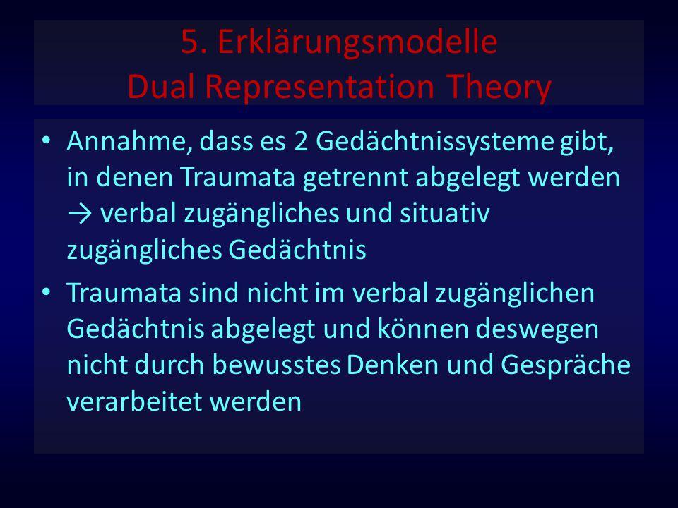 5. Erklärungsmodelle Dual Representation Theory Annahme, dass es 2 Gedächtnissysteme gibt, in denen Traumata getrennt abgelegt werden → verbal zugängl