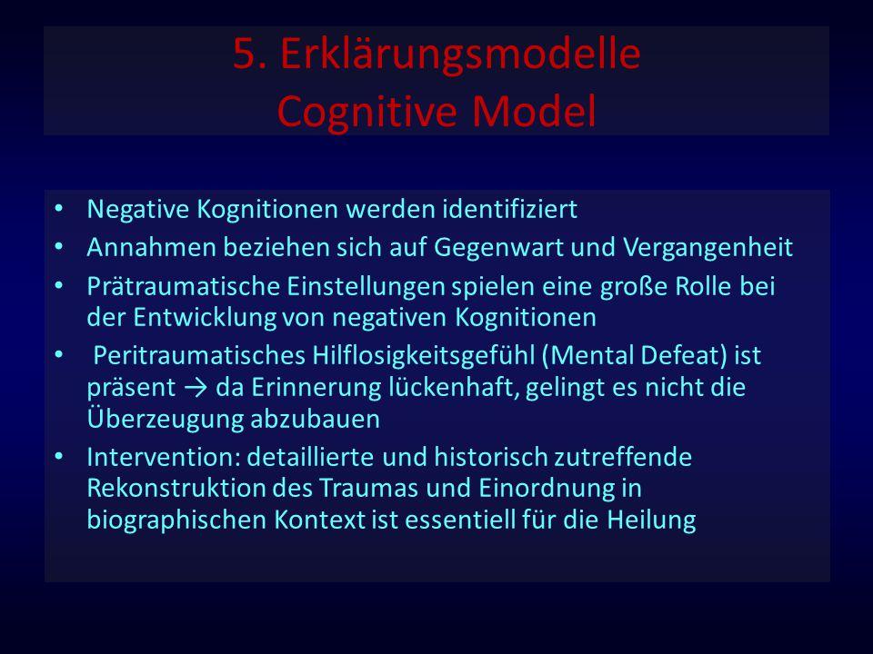 5. Erklärungsmodelle Cognitive Model Negative Kognitionen werden identifiziert Annahmen beziehen sich auf Gegenwart und Vergangenheit Prätraumatische