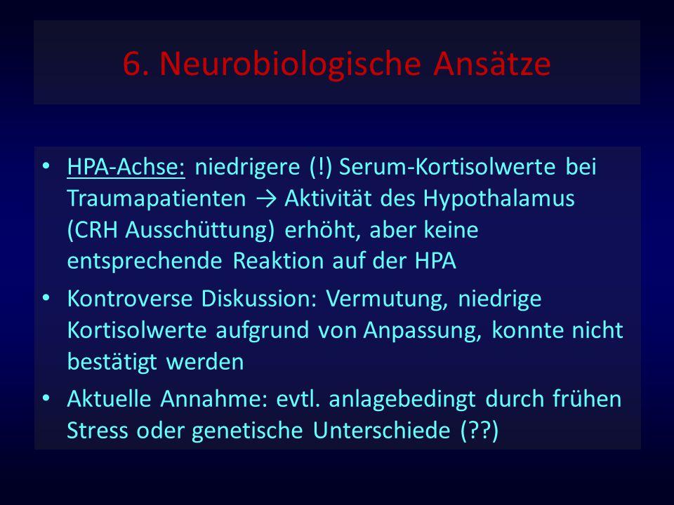 6. Neurobiologische Ansätze HPA-Achse: niedrigere (!) Serum-Kortisolwerte bei Traumapatienten → Aktivität des Hypothalamus (CRH Ausschüttung) erhöht,