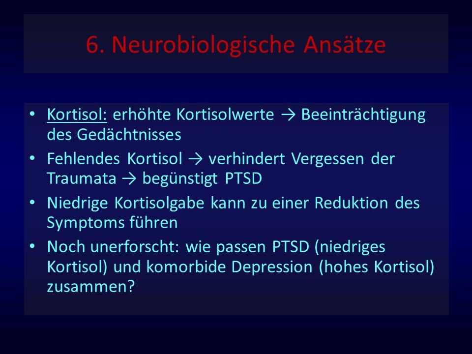 6. Neurobiologische Ansätze Kortisol: erhöhte Kortisolwerte → Beeinträchtigung des Gedächtnisses Fehlendes Kortisol → verhindert Vergessen der Traumat