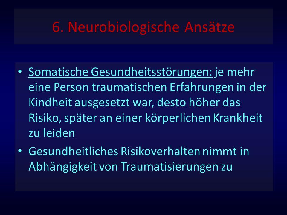 6. Neurobiologische Ansätze Somatische Gesundheitsstörungen: je mehr eine Person traumatischen Erfahrungen in der Kindheit ausgesetzt war, desto höher