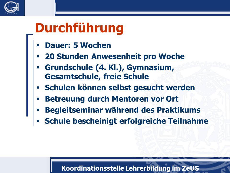 Koordinationsstelle Lehrerbildung im ZeUS Durchführung  Dauer: 5 Wochen  20 Stunden Anwesenheit pro Woche  Grundschule (4.