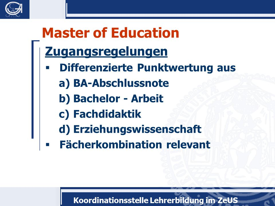 Koordinationsstelle Lehrerbildung im ZeUS Master of Education Zugangsregelungen  Differenzierte Punktwertung aus a)BA-Abschlussnote b)Bachelor - Arbeit c)Fachdidaktik d)Erziehungswissenschaft  Fächerkombination relevant