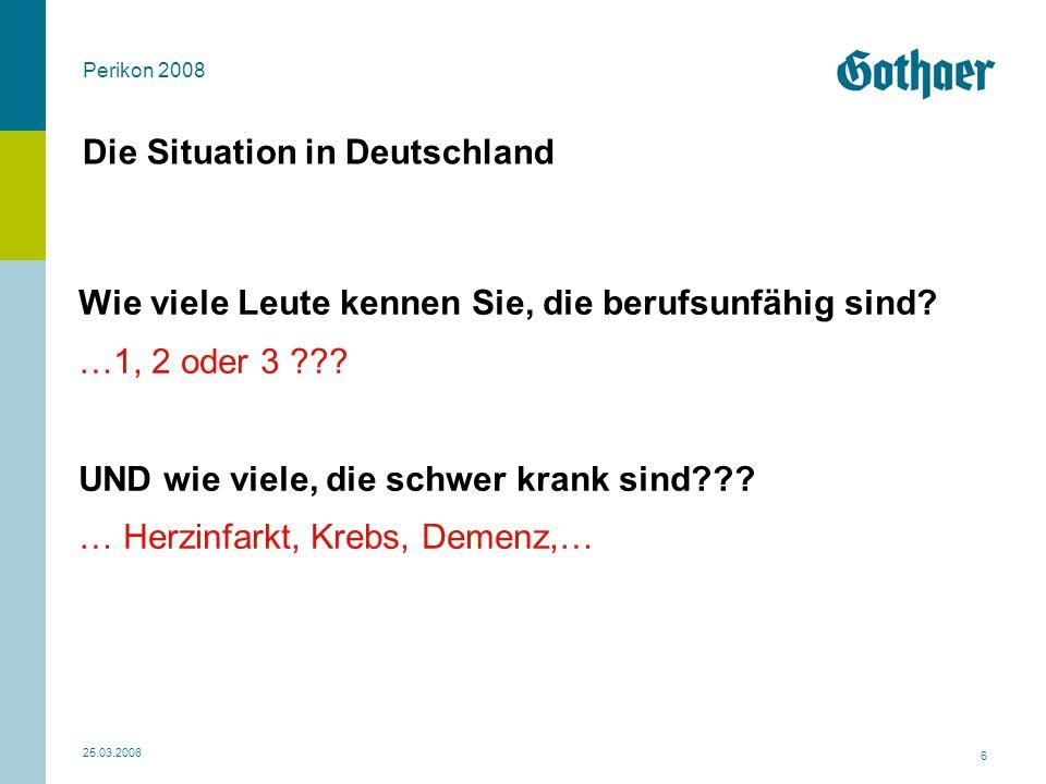 Perikon 2008 25.03.2008 6 Die Situation in Deutschland Wie viele Leute kennen Sie, die berufsunfähig sind? …1, 2 oder 3 ??? UND wie viele, die schwer