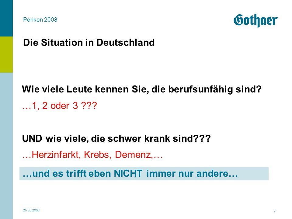 Perikon 2008 25.03.2008 7 Die Situation in Deutschland Wie viele Leute kennen Sie, die berufsunfähig sind? …1, 2 oder 3 ??? UND wie viele, die schwer