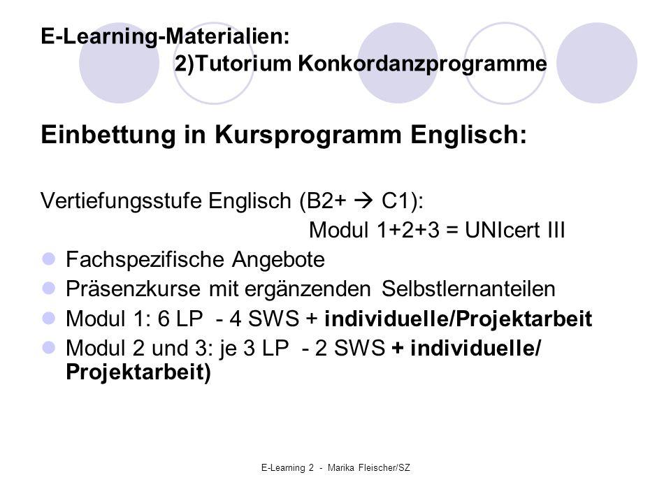 E-Learning 2 - Marika Fleischer/SZ E-Learning-Materialien: 2)Tutorium Konkordanzprogramme Einbettung in Kursprogramm Englisch: Vertiefungsstufe Englisch (B2+  C1): Modul 1+2+3 = UNIcert III Fachspezifische Angebote Präsenzkurse mit ergänzenden Selbstlernanteilen Modul 1: 6 LP - 4 SWS + individuelle/Projektarbeit Modul 2 und 3: je 3 LP - 2 SWS + individuelle/ Projektarbeit)