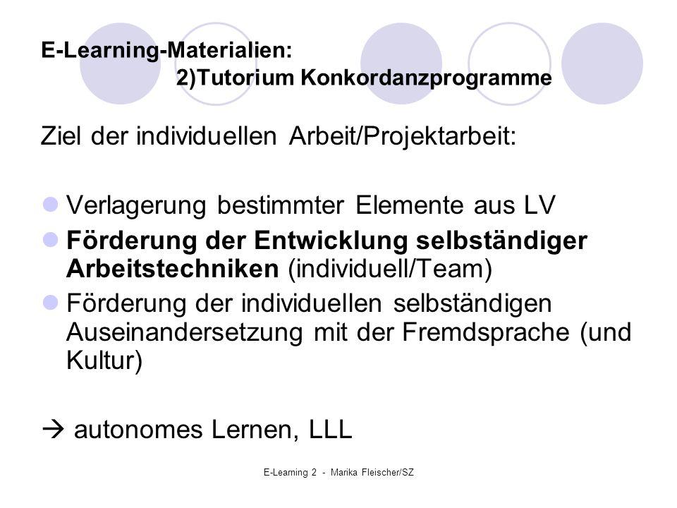 E-Learning 2 - Marika Fleischer/SZ E-Learning-Materialien: 2)Tutorium Konkordanzprogramme Ziel der individuellen Arbeit/Projektarbeit: Verlagerung bestimmter Elemente aus LV Förderung der Entwicklung selbständiger Arbeitstechniken (individuell/Team) Förderung der individuellen selbständigen Auseinandersetzung mit der Fremdsprache (und Kultur)  autonomes Lernen, LLL