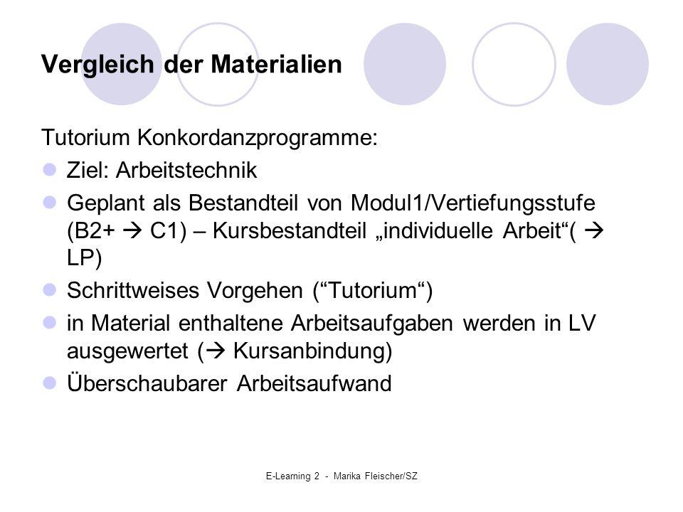 """E-Learning 2 - Marika Fleischer/SZ Vergleich der Materialien Tutorium Konkordanzprogramme: Ziel: Arbeitstechnik Geplant als Bestandteil von Modul1/Vertiefungsstufe (B2+  C1) – Kursbestandteil """"individuelle Arbeit (  LP) Schrittweises Vorgehen ( Tutorium ) in Material enthaltene Arbeitsaufgaben werden in LV ausgewertet (  Kursanbindung) Überschaubarer Arbeitsaufwand"""