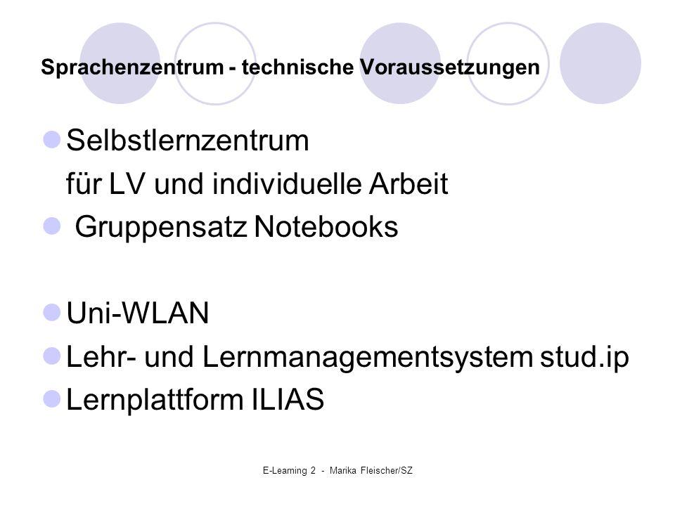 E-Learning 2 - Marika Fleischer/SZ Sprachenzentrum - technische Voraussetzungen Selbstlernzentrum für LV und individuelle Arbeit Gruppensatz Notebooks Uni-WLAN Lehr- und Lernmanagementsystem stud.ip Lernplattform ILIAS