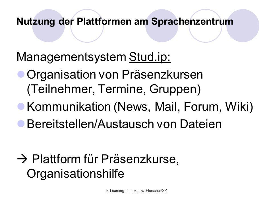 E-Learning 2 - Marika Fleischer/SZ Nutzung der Plattformen am Sprachenzentrum Managementsystem Stud.ip: Organisation von Präsenzkursen (Teilnehmer, Termine, Gruppen) Kommunikation (News, Mail, Forum, Wiki) Bereitstellen/Austausch von Dateien  Plattform für Präsenzkurse, Organisationshilfe