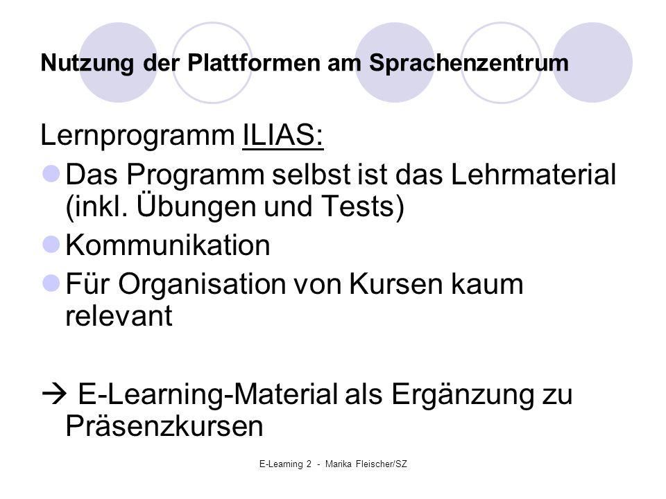 E-Learning 2 - Marika Fleischer/SZ Nutzung der Plattformen am Sprachenzentrum Lernprogramm ILIAS: Das Programm selbst ist das Lehrmaterial (inkl.