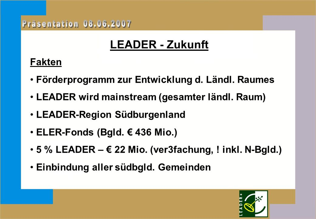 LEADER - Zukunft Fakten Förderprogramm zur Entwicklung d. Ländl. Raumes LEADER wird mainstream (gesamter ländl. Raum) LEADER-Region Südburgenland ELER