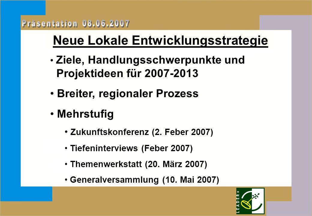 Neue Lokale Entwicklungsstrategie Ziele, Handlungsschwerpunkte und Projektideen für 2007-2013 Breiter, regionaler Prozess Mehrstufig Zukunftskonferenz (2.